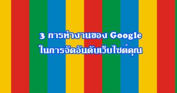 3 การทำงานของ google Search ในการจัดอันดับเว็บไซต์